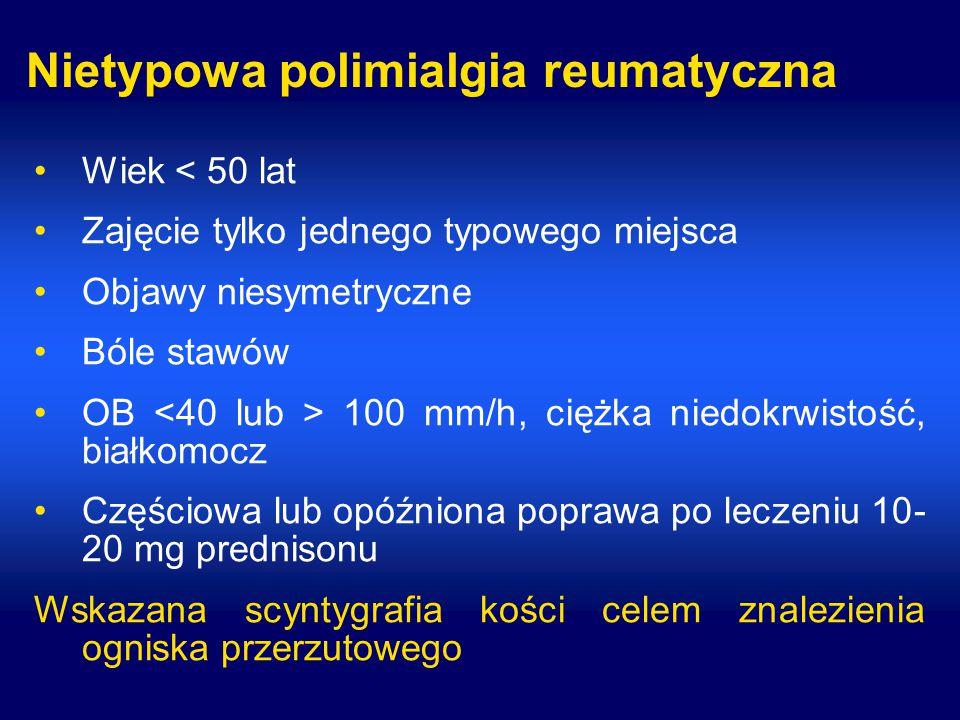 Nietypowa polimialgia reumatyczna Wiek < 50 lat Zajęcie tylko jednego typowego miejsca Objawy niesymetryczne Bóle stawów OB 100 mm/h, ciężka niedokrwistość, białkomocz Częściowa lub opóźniona poprawa po leczeniu 10- 20 mg prednisonu Wskazana scyntygrafia kości celem znalezienia ogniska przerzutowego