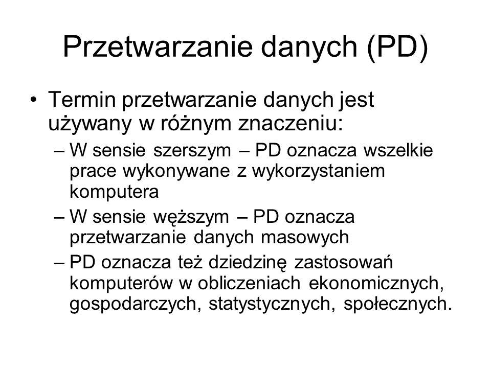 Przetwarzanie danych (PD) Termin przetwarzanie danych jest używany w różnym znaczeniu: –W sensie szerszym – PD oznacza wszelkie prace wykonywane z wyk