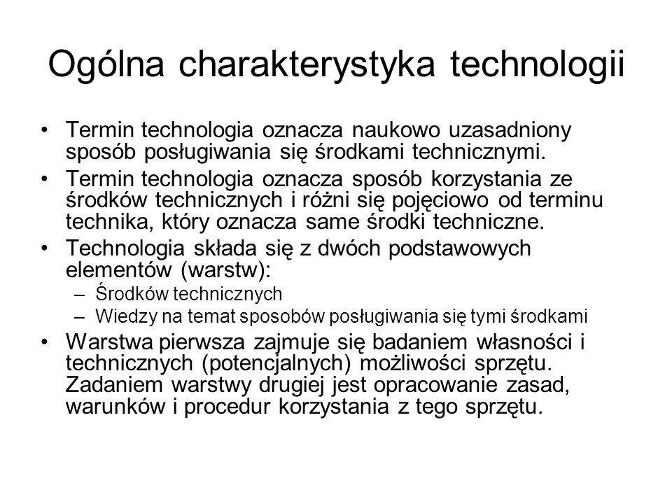 Ogólna charakterystyka technologii Termin technologia oznacza naukowo uzasadniony sposób posługiwania się środkami technicznymi. Termin technologia oz