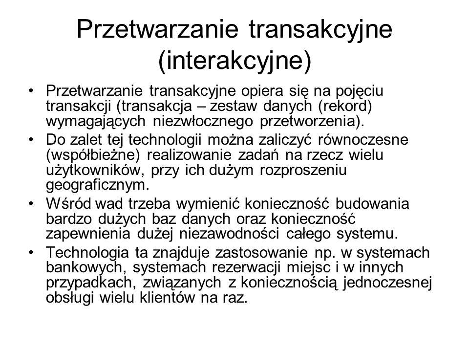 Przetwarzanie transakcyjne (interakcyjne) Przetwarzanie transakcyjne opiera się na pojęciu transakcji (transakcja – zestaw danych (rekord) wymagających niezwłocznego przetworzenia).