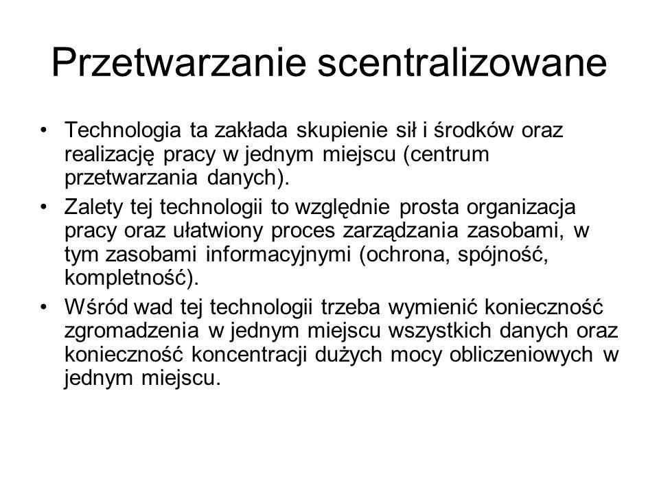 Przetwarzanie scentralizowane Technologia ta zakłada skupienie sił i środków oraz realizację pracy w jednym miejscu (centrum przetwarzania danych). Za