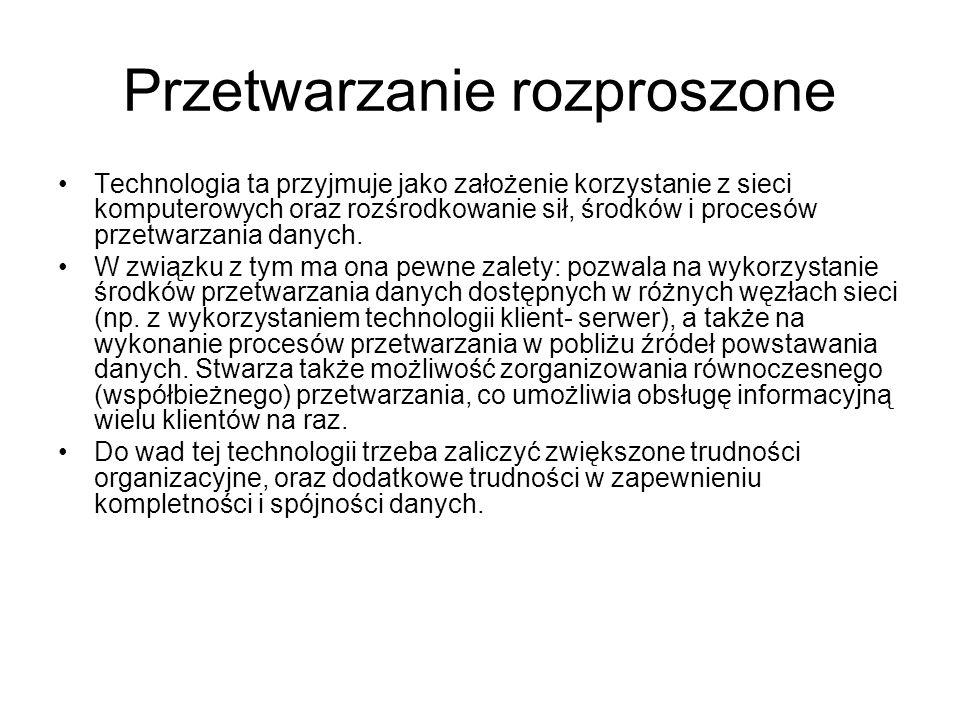 Przetwarzanie rozproszone Technologia ta przyjmuje jako założenie korzystanie z sieci komputerowych oraz rozśrodkowanie sił, środków i procesów przetwarzania danych.