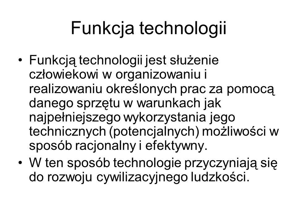 Funkcja technologii Funkcją technologii jest służenie człowiekowi w organizowaniu i realizowaniu określonych prac za pomocą danego sprzętu w warunkach jak najpełniejszego wykorzystania jego technicznych (potencjalnych) możliwości w sposób racjonalny i efektywny.