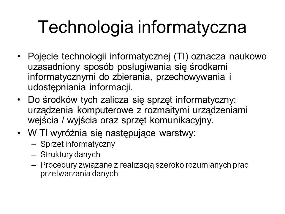 Technologia informatyczna Pojęcie technologii informatycznej (TI) oznacza naukowo uzasadniony sposób posługiwania się środkami informatycznymi do zbierania, przechowywania i udostępniania informacji.