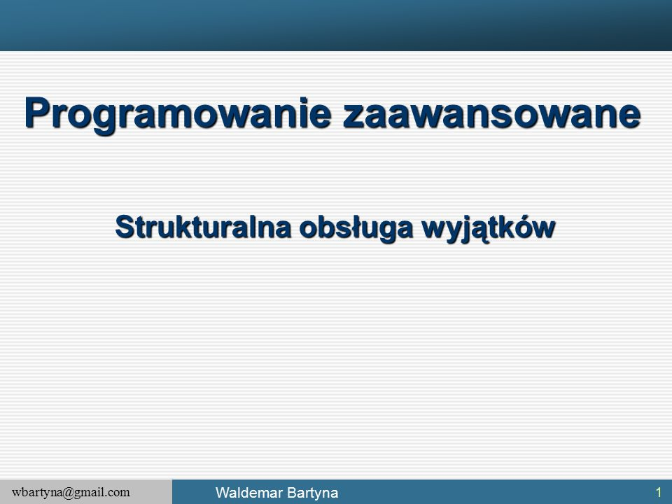 wbartyna@gmail.com Waldemar Bartyna 1 Programowanie zaawansowane Strukturalna obsługa wyjątków