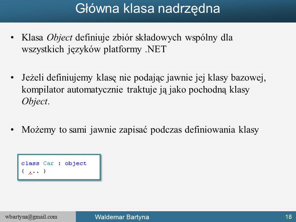 wbartyna@gmail.com Waldemar Bartyna Główna klasa nadrzędna Klasa Object definiuje zbiór składowych wspólny dla wszystkich języków platformy.NET Jeżeli definiujemy klasę nie podając jawnie jej klasy bazowej, kompilator automatycznie traktuje ją jako pochodną klasy Object.