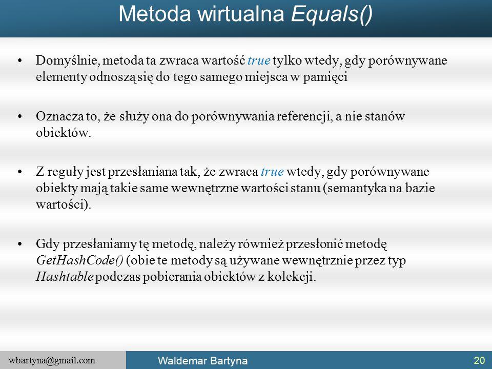 wbartyna@gmail.com Waldemar Bartyna Metoda wirtualna Equals() Domyślnie, metoda ta zwraca wartość true tylko wtedy, gdy porównywane elementy odnoszą się do tego samego miejsca w pamięci Oznacza to, że służy ona do porównywania referencji, a nie stanów obiektów.