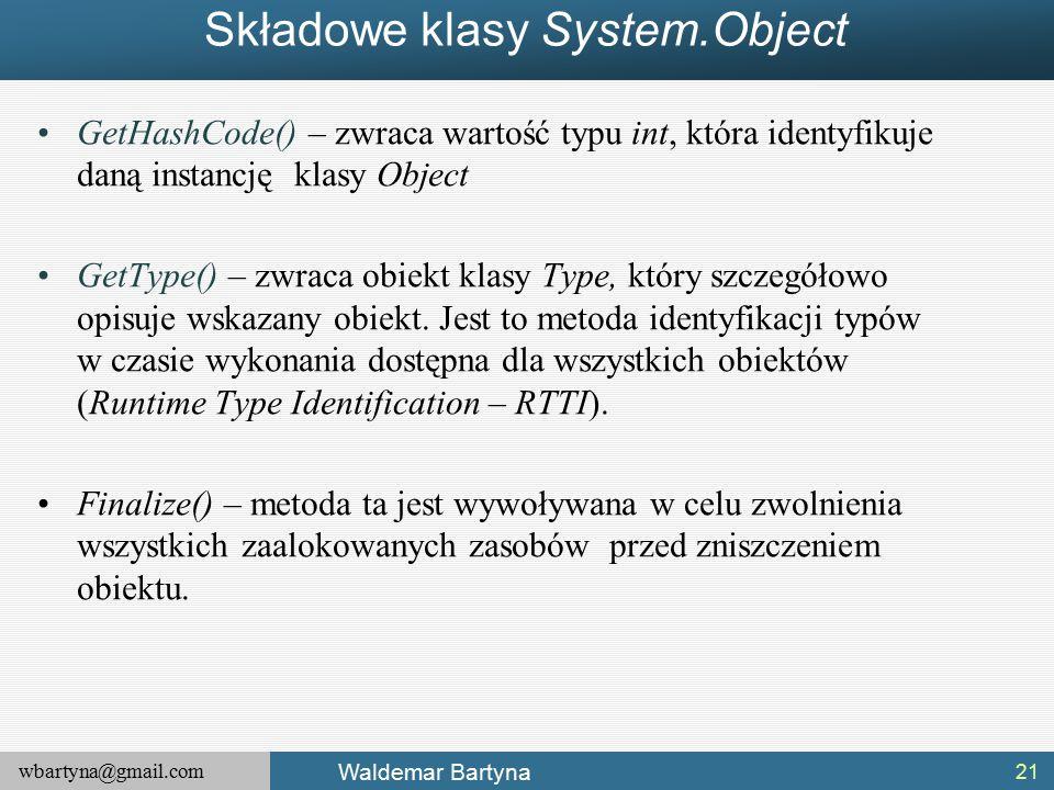 wbartyna@gmail.com Waldemar Bartyna Składowe klasy System.Object GetHashCode() – zwraca wartość typu int, która identyfikuje daną instancję klasy Object GetType() – zwraca obiekt klasy Type, który szczegółowo opisuje wskazany obiekt.