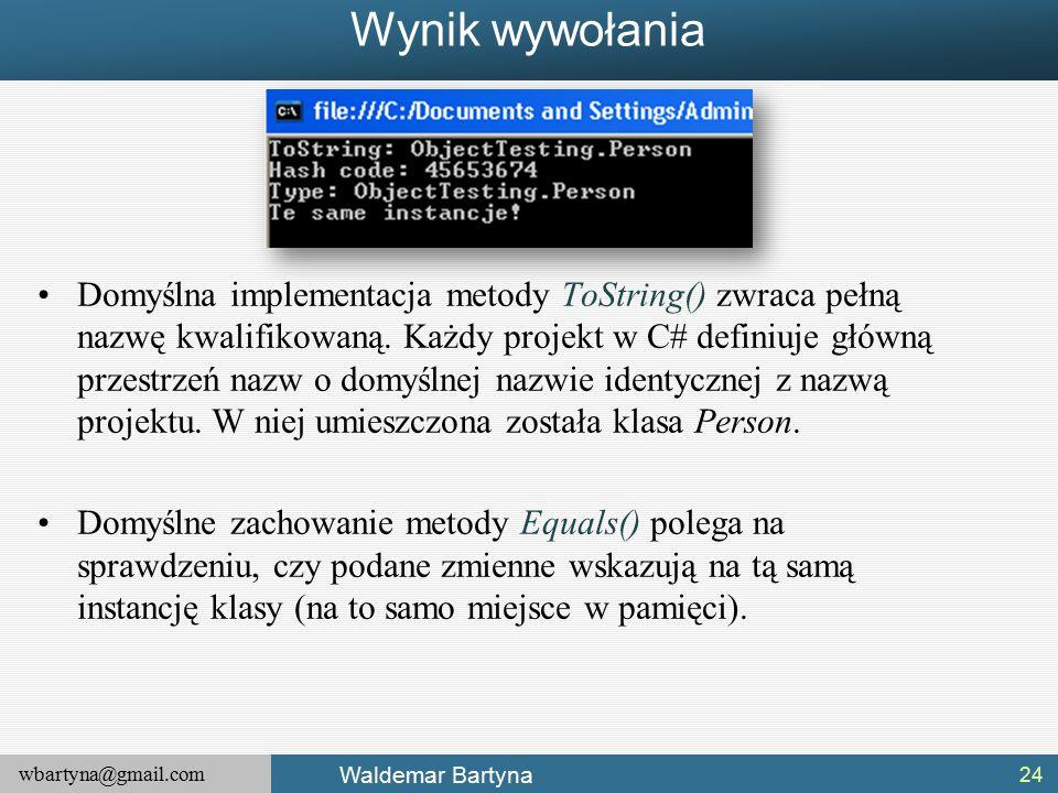 wbartyna@gmail.com Waldemar Bartyna Wynik wywołania 24 Domyślna implementacja metody ToString() zwraca pełną nazwę kwalifikowaną.