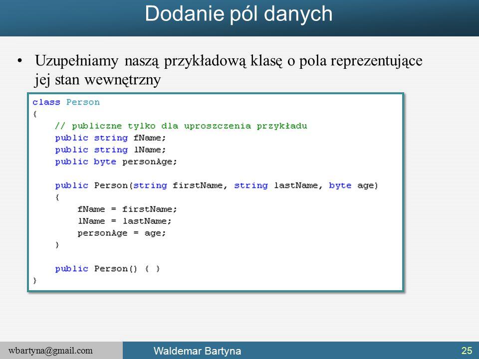 wbartyna@gmail.com Waldemar Bartyna Dodanie pól danych Uzupełniamy naszą przykładową klasę o pola reprezentujące jej stan wewnętrzny 25