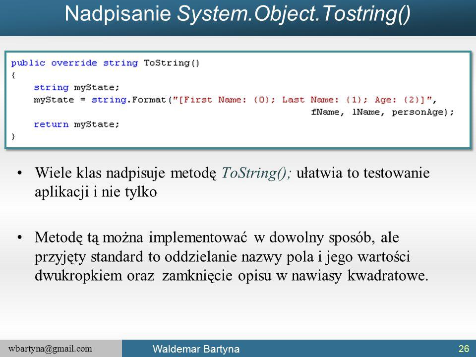 wbartyna@gmail.com Waldemar Bartyna Nadpisanie System.Object.Tostring() Wiele klas nadpisuje metodę ToString(); ułatwia to testowanie aplikacji i nie tylko Metodę tą można implementować w dowolny sposób, ale przyjęty standard to oddzielanie nazwy pola i jego wartości dwukropkiem oraz zamknięcie opisu w nawiasy kwadratowe.