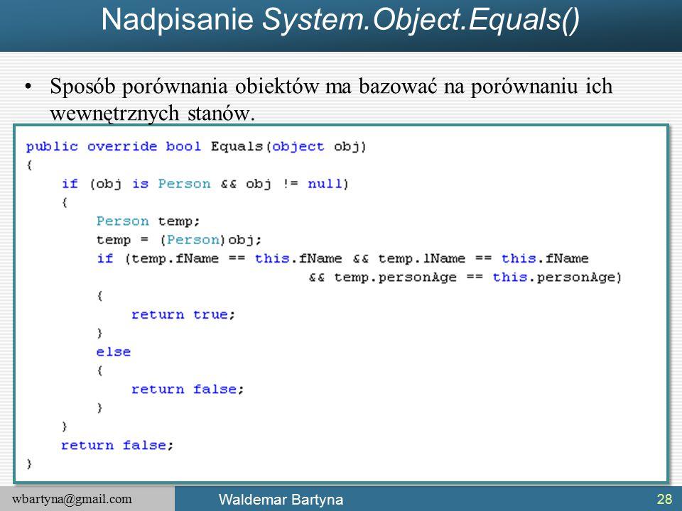 wbartyna@gmail.com Waldemar Bartyna Nadpisanie System.Object.Equals() 28 Sposób porównania obiektów ma bazować na porównaniu ich wewnętrznych stanów.