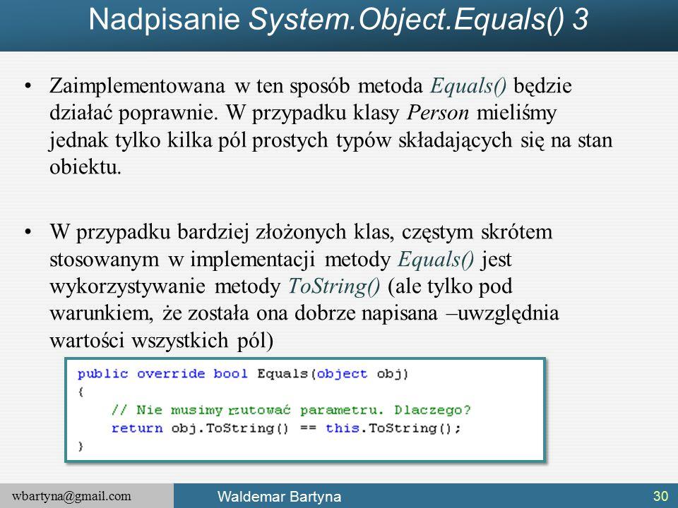 wbartyna@gmail.com Waldemar Bartyna Nadpisanie System.Object.Equals() 3 Zaimplementowana w ten sposób metoda Equals() będzie działać poprawnie.