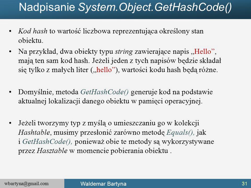 wbartyna@gmail.com Waldemar Bartyna Nadpisanie System.Object.GetHashCode() Kod hash to wartość liczbowa reprezentująca określony stan obiektu.
