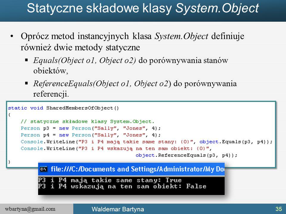wbartyna@gmail.com Waldemar Bartyna Statyczne składowe klasy System.Object Oprócz metod instancyjnych klasa System.Object definiuje również dwie metody statyczne  Equals(Object o1, Object o2) do porównywania stanów obiektów,  ReferenceEquals(Object o1, Object o2) do porównywania referencji.