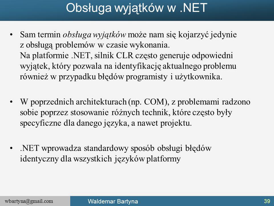 wbartyna@gmail.com Waldemar Bartyna Obsługa wyjątków w.NET Sam termin obsługa wyjątków może nam się kojarzyć jedynie z obsługą problemów w czasie wykonania.