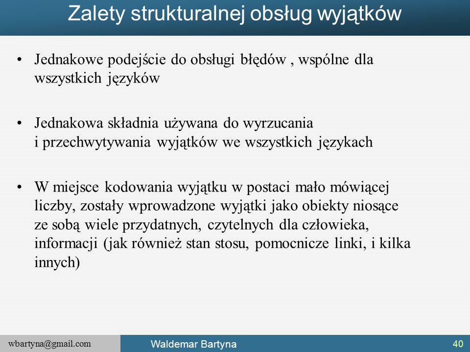wbartyna@gmail.com Waldemar Bartyna Zalety strukturalnej obsług wyjątków Jednakowe podejście do obsługi błędów, wspólne dla wszystkich języków Jednakowa składnia używana do wyrzucania i przechwytywania wyjątków we wszystkich językach W miejsce kodowania wyjątku w postaci mało mówiącej liczby, zostały wprowadzone wyjątki jako obiekty niosące ze sobą wiele przydatnych, czytelnych dla człowieka, informacji (jak również stan stosu, pomocnicze linki, i kilka innych) 40