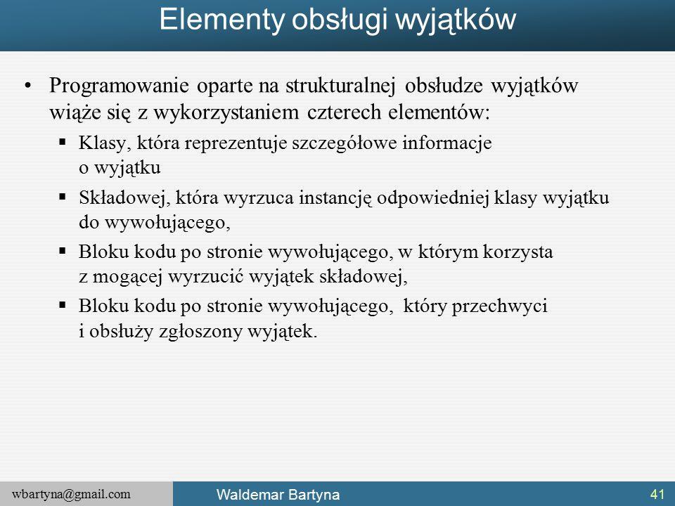 wbartyna@gmail.com Waldemar Bartyna Elementy obsługi wyjątków Programowanie oparte na strukturalnej obsłudze wyjątków wiąże się z wykorzystaniem czterech elementów:  Klasy, która reprezentuje szczegółowe informacje o wyjątku  Składowej, która wyrzuca instancję odpowiedniej klasy wyjątku do wywołującego,  Bloku kodu po stronie wywołującego, w którym korzysta z mogącej wyrzucić wyjątek składowej,  Bloku kodu po stronie wywołującego, który przechwyci i obsłuży zgłoszony wyjątek.