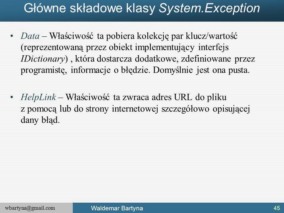 wbartyna@gmail.com Waldemar Bartyna Główne składowe klasy System.Exception Data – Właściwość ta pobiera kolekcję par klucz/wartość (reprezentowaną przez obiekt implementujący interfejs IDictionary), która dostarcza dodatkowe, zdefiniowane przez programistę, informacje o błędzie.