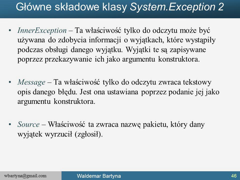 wbartyna@gmail.com Waldemar Bartyna Główne składowe klasy System.Exception 2 InnerException – Ta właściwość tylko do odczytu może być używana do zdobycia informacji o wyjątkach, które wystąpiły podczas obsługi danego wyjątku.