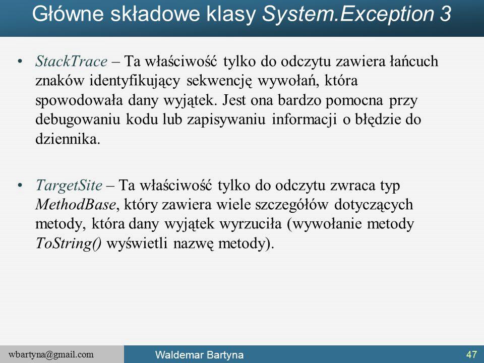 wbartyna@gmail.com Waldemar Bartyna Główne składowe klasy System.Exception 3 StackTrace – Ta właściwość tylko do odczytu zawiera łańcuch znaków identyfikujący sekwencję wywołań, która spowodowała dany wyjątek.