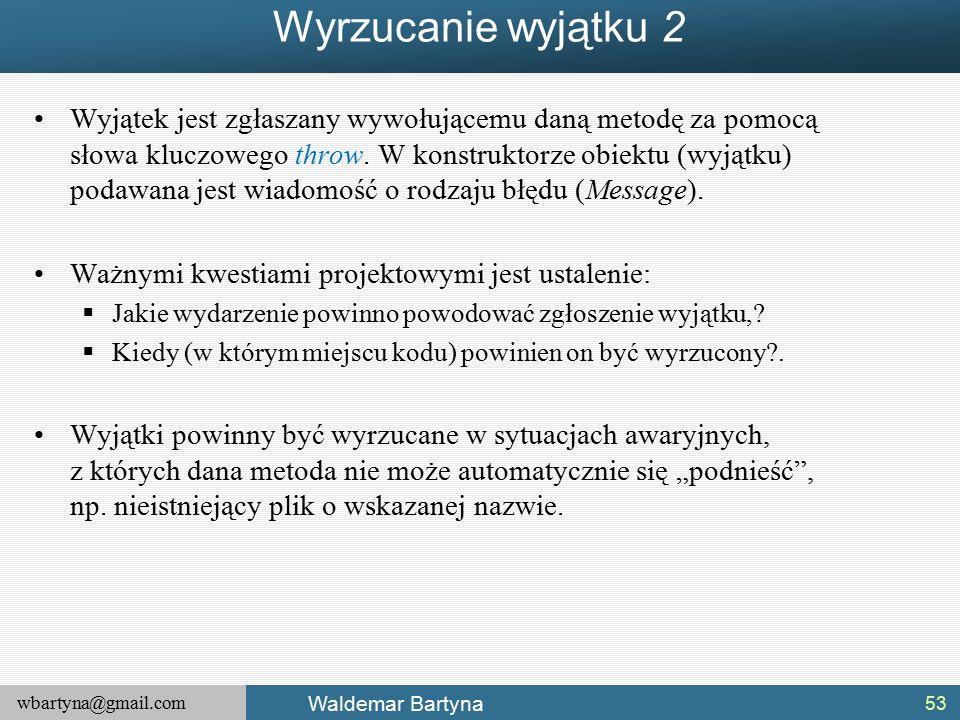wbartyna@gmail.com Waldemar Bartyna Wyrzucanie wyjątku 2 Wyjątek jest zgłaszany wywołującemu daną metodę za pomocą słowa kluczowego throw.