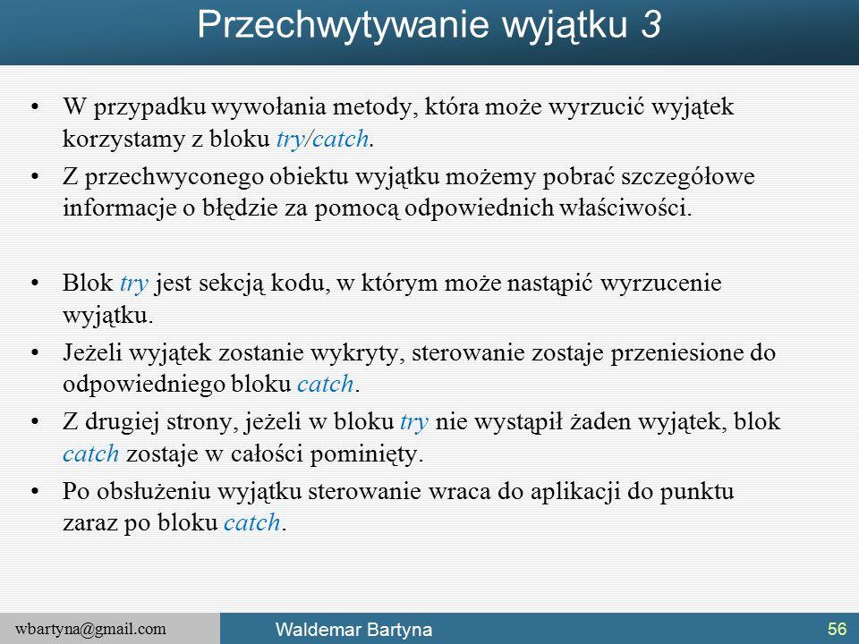 wbartyna@gmail.com Waldemar Bartyna Przechwytywanie wyjątku 3 W przypadku wywołania metody, która może wyrzucić wyjątek korzystamy z bloku try/catch.