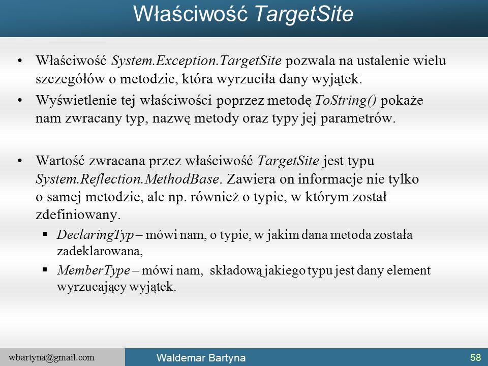 wbartyna@gmail.com Waldemar Bartyna Właściwość TargetSite Właściwość System.Exception.TargetSite pozwala na ustalenie wielu szczegółów o metodzie, która wyrzuciła dany wyjątek.