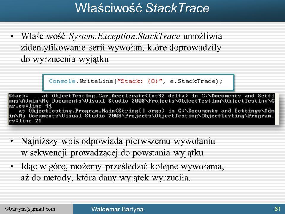 wbartyna@gmail.com Waldemar Bartyna Właściwość StackTrace Właściwość System.Exception.StackTrace umożliwia zidentyfikowanie serii wywołań, które doprowadziły do wyrzucenia wyjątku Najniższy wpis odpowiada pierwszemu wywołaniu w sekwencji prowadzącej do powstania wyjątku Idąc w górę, możemy prześledzić kolejne wywołania, aż do metody, która dany wyjątek wyrzuciła.