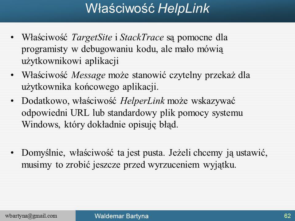 wbartyna@gmail.com Waldemar Bartyna Właściwość HelpLink Właściwość TargetSite i StackTrace są pomocne dla programisty w debugowaniu kodu, ale mało mówią użytkownikowi aplikacji Właściwość Message może stanowić czytelny przekaż dla użytkownika końcowego aplikacji.