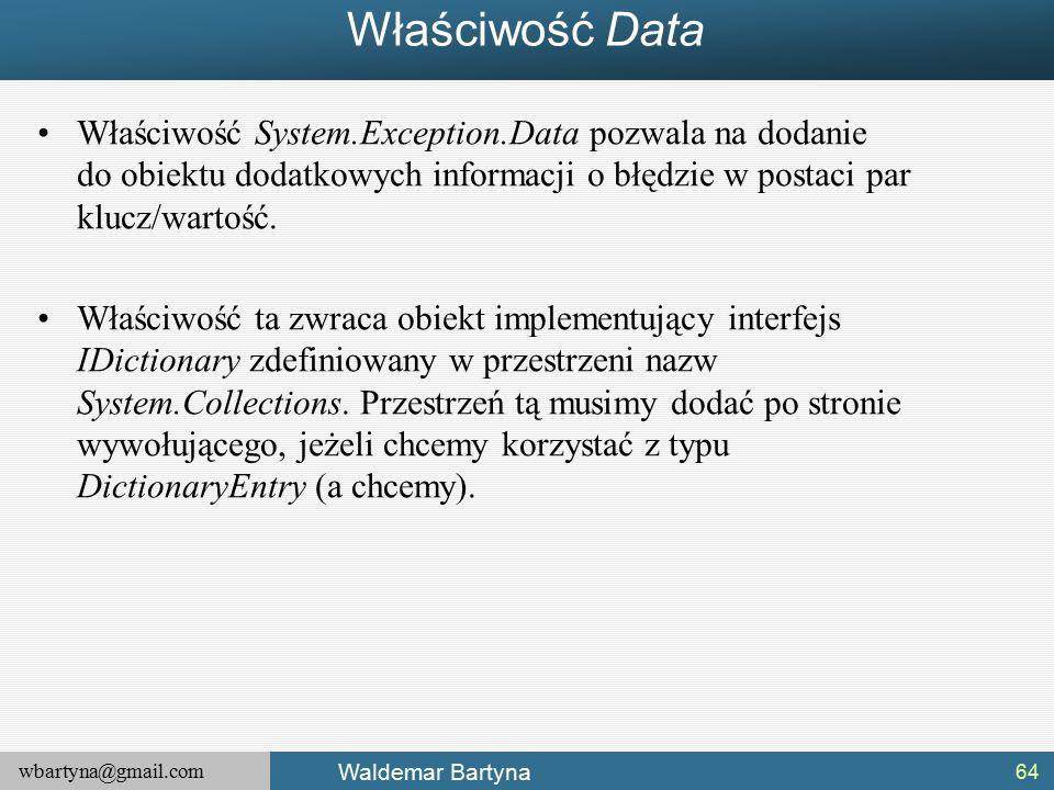wbartyna@gmail.com Waldemar Bartyna Właściwość Data Właściwość System.Exception.Data pozwala na dodanie do obiektu dodatkowych informacji o błędzie w postaci par klucz/wartość.