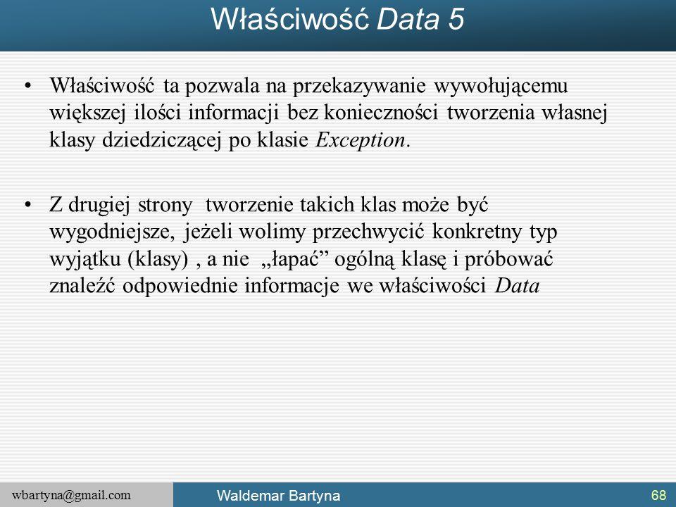 wbartyna@gmail.com Waldemar Bartyna Właściwość Data 5 Właściwość ta pozwala na przekazywanie wywołującemu większej ilości informacji bez konieczności tworzenia własnej klasy dziedziczącej po klasie Exception.
