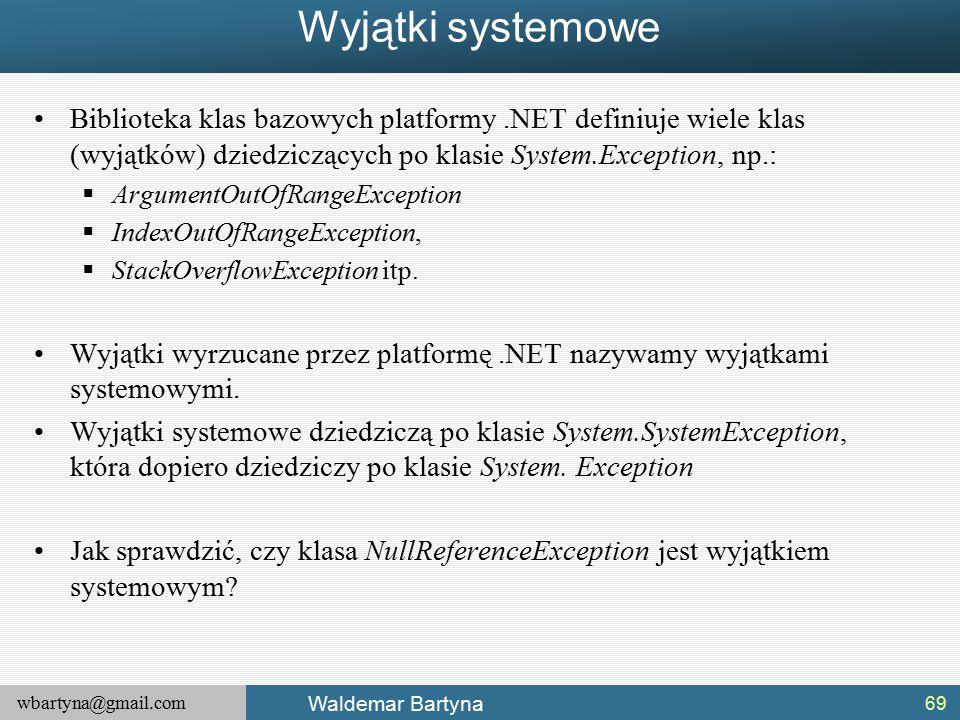wbartyna@gmail.com Waldemar Bartyna Wyjątki systemowe Biblioteka klas bazowych platformy.NET definiuje wiele klas (wyjątków) dziedziczących po klasie System.Exception, np.:  ArgumentOutOfRangeException  IndexOutOfRangeException,  StackOverflowException itp.