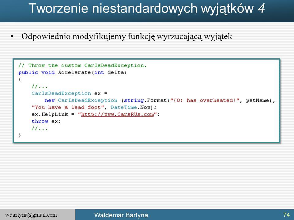 wbartyna@gmail.com Waldemar Bartyna Tworzenie niestandardowych wyjątków 4 74 Odpowiednio modyfikujemy funkcję wyrzucającą wyjątek
