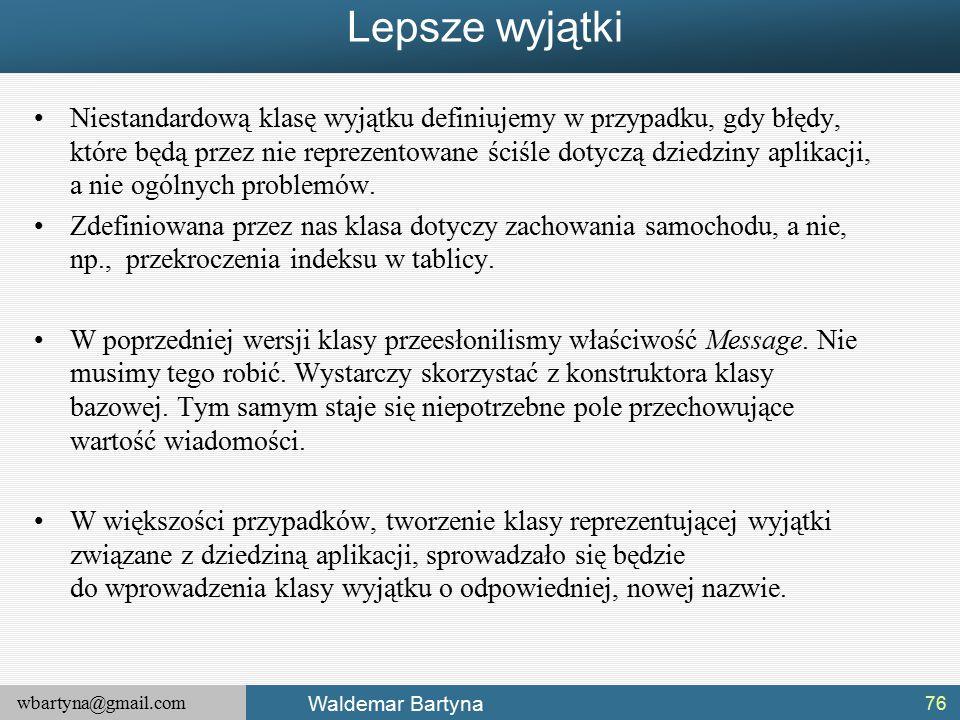 wbartyna@gmail.com Waldemar Bartyna Lepsze wyjątki Niestandardową klasę wyjątku definiujemy w przypadku, gdy błędy, które będą przez nie reprezentowane ściśle dotyczą dziedziny aplikacji, a nie ogólnych problemów.