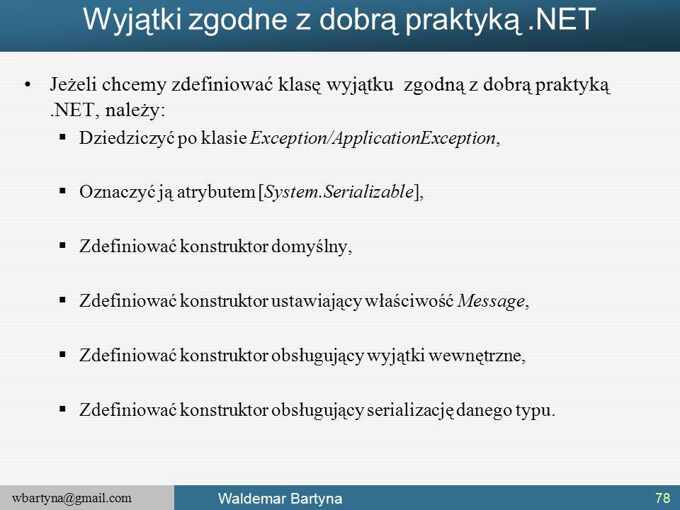 wbartyna@gmail.com Waldemar Bartyna Wyjątki zgodne z dobrą praktyką.NET Jeżeli chcemy zdefiniować klasę wyjątku zgodną z dobrą praktyką.NET, należy:  Dziedziczyć po klasie Exception/ApplicationException,  Oznaczyć ją atrybutem [System.Serializable],  Zdefiniować konstruktor domyślny,  Zdefiniować konstruktor ustawiający właściwość Message,  Zdefiniować konstruktor obsługujący wyjątki wewnętrzne,  Zdefiniować konstruktor obsługujący serializację danego typu.