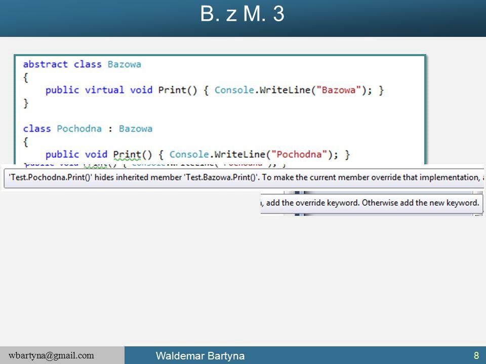 wbartyna@gmail.com Waldemar Bartyna Nadpisanie System.Object.Equals() 2 29 W tej implementacji, metoda Equals() zwraca wartość true tylko wtedy, gdy dwa porównywane obiekty zawierają te same wartości stanu (a nie wskazują na ten sam obiekt w pamięci).