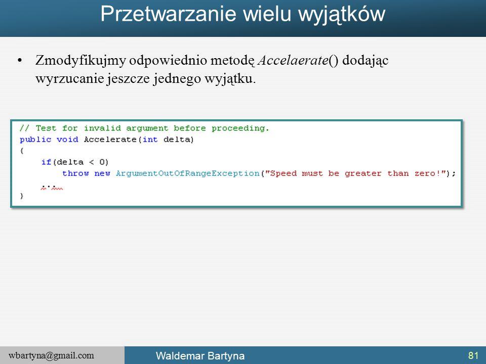 wbartyna@gmail.com Waldemar Bartyna Przetwarzanie wielu wyjątków Zmodyfikujmy odpowiednio metodę Accelaerate() dodając wyrzucanie jeszcze jednego wyjątku.