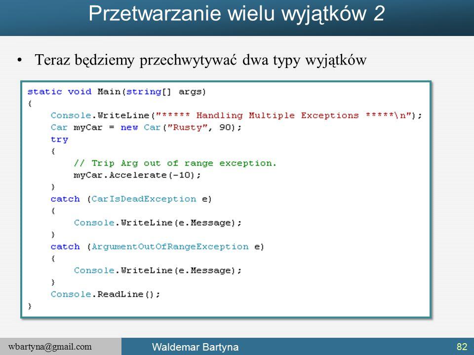 wbartyna@gmail.com Waldemar Bartyna Przetwarzanie wielu wyjątków 2 Teraz będziemy przechwytywać dwa typy wyjątków 82