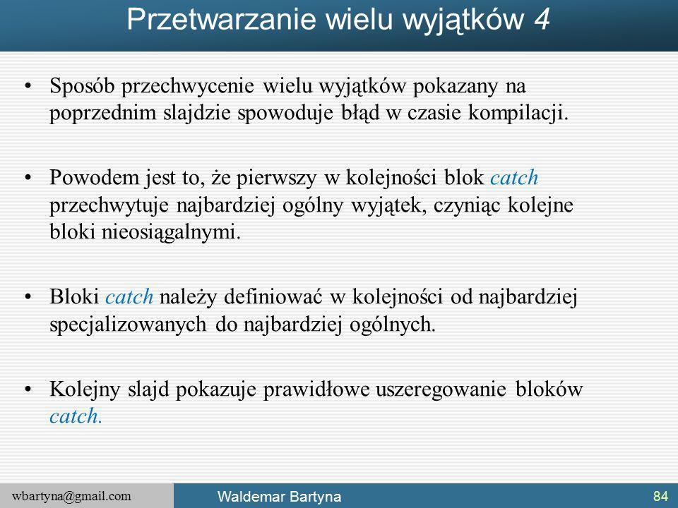 wbartyna@gmail.com Waldemar Bartyna Przetwarzanie wielu wyjątków 4 Sposób przechwycenie wielu wyjątków pokazany na poprzednim slajdzie spowoduje błąd w czasie kompilacji.