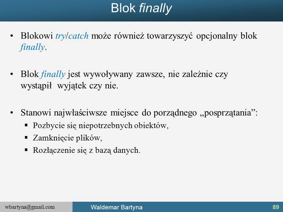 wbartyna@gmail.com Waldemar Bartyna Blok finally Blokowi try/catch może również towarzyszyć opcjonalny blok finally.