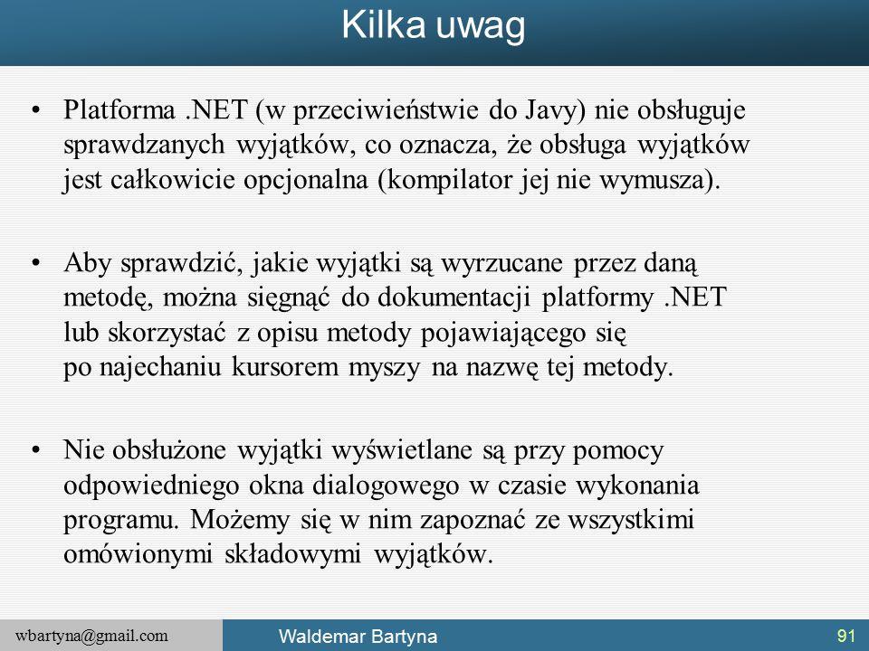 wbartyna@gmail.com Waldemar Bartyna Kilka uwag Platforma.NET (w przeciwieństwie do Javy) nie obsługuje sprawdzanych wyjątków, co oznacza, że obsługa wyjątków jest całkowicie opcjonalna (kompilator jej nie wymusza).
