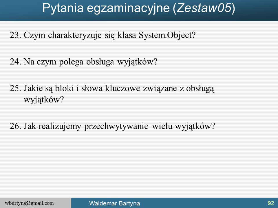 wbartyna@gmail.com Waldemar Bartyna Pytania egzaminacyjne (Zestaw05) 23.Czym charakteryzuje się klasa System.Object.