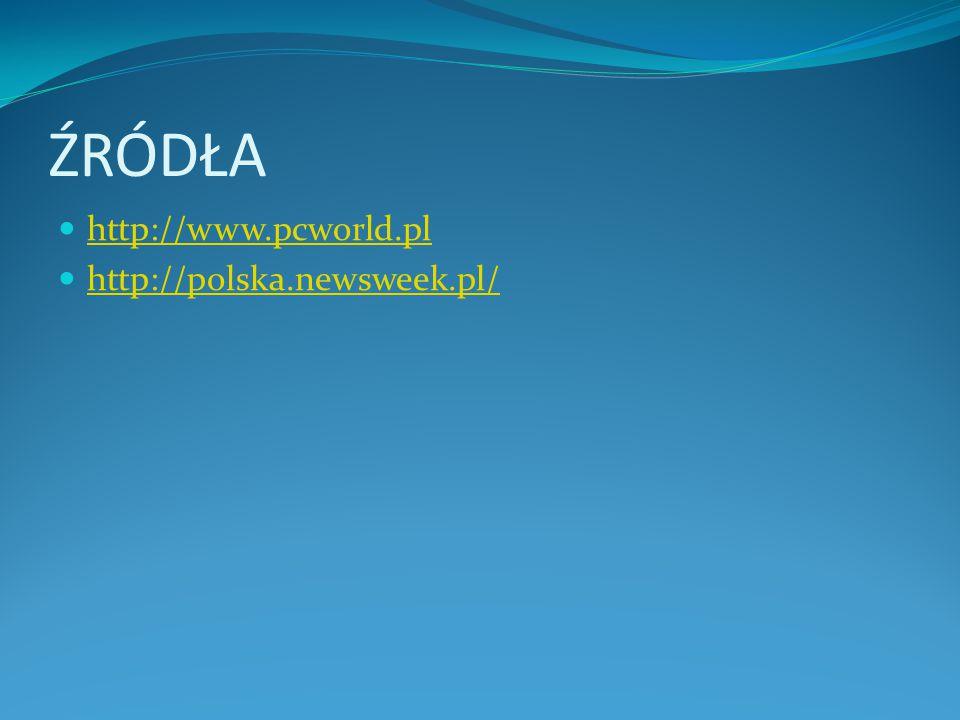 ŹRÓDŁA http://www.pcworld.pl http://polska.newsweek.pl/