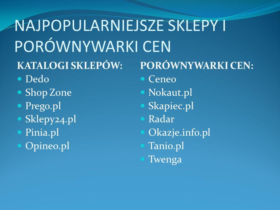NAJPOPULARNIEJSZE SKLEPY I PORÓWNYWARKI CEN KATALOGI SKLEPÓW: Dedo Shop Zone Prego.pl Sklepy24.pl Pinia.pl Opineo.pl PORÓWNYWARKI CEN: Ceneo Nokaut.pl Skapiec.pl Radar Okazje.info.pl Tanio.pl Twenga