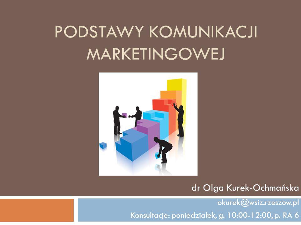 PODSTAWY KOMUNIKACJI MARKETINGOWEJ dr Olga Kurek-Ochmańska okurek@wsiz.rzeszow.pl Konsultacje: poniedziałek, g. 10:00-12:00, p. RA 6