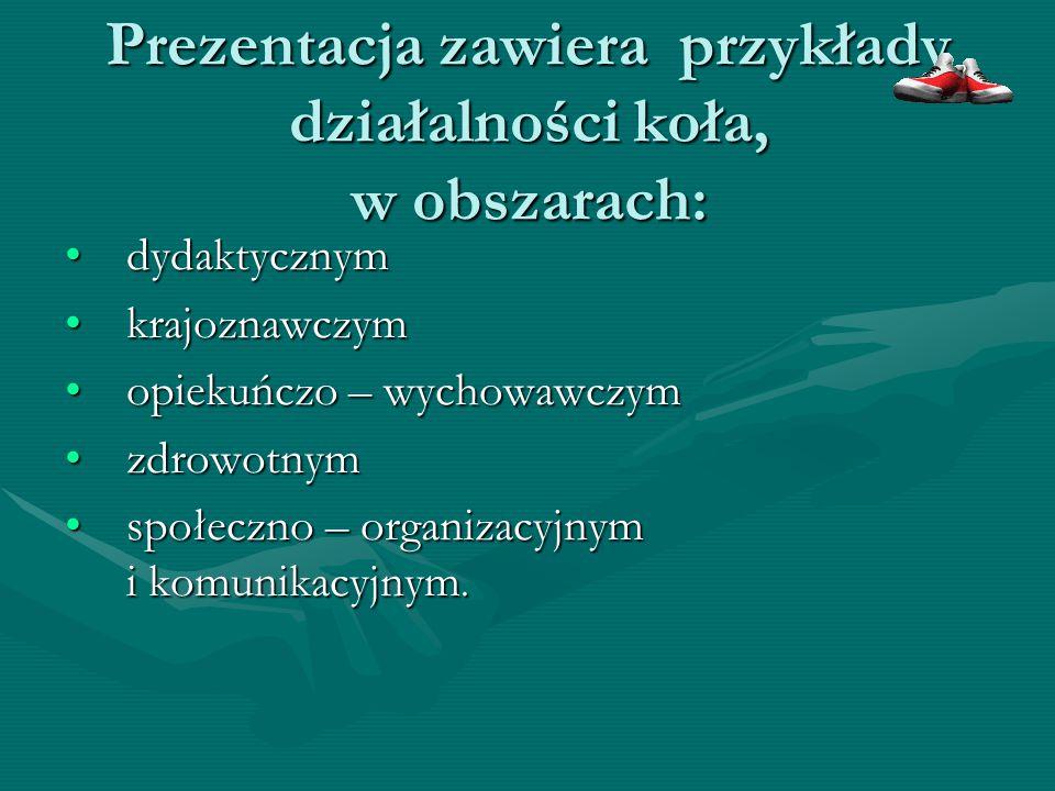 Prezentacja zawiera przykłady działalności koła, w obszarach: dydaktycznymdydaktycznym krajoznawczymkrajoznawczym opiekuńczo – wychowawczymopiekuńczo – wychowawczym zdrowotnymzdrowotnym społeczno – organizacyjnym i komunikacyjnym.społeczno – organizacyjnym i komunikacyjnym.