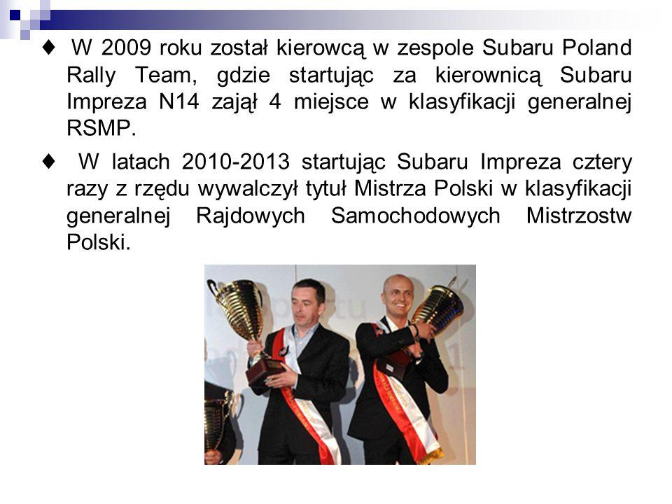 ♦ W 2009 roku został kierowcą w zespole Subaru Poland Rally Team, gdzie startując za kierownicą Subaru Impreza N14 zajął 4 miejsce w klasyfikacji generalnej RSMP.