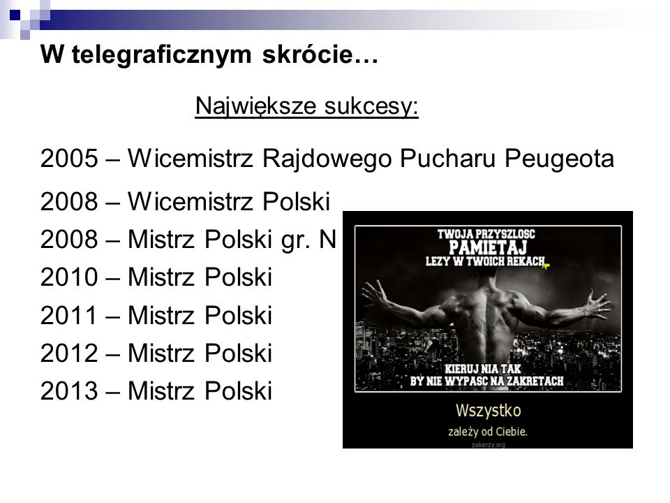 W telegraficznym skrócie… Największe sukcesy: 2005 – Wicemistrz Rajdowego Pucharu Peugeota 2008 – Wicemistrz Polski 2008 – Mistrz Polski gr. N 2010 –