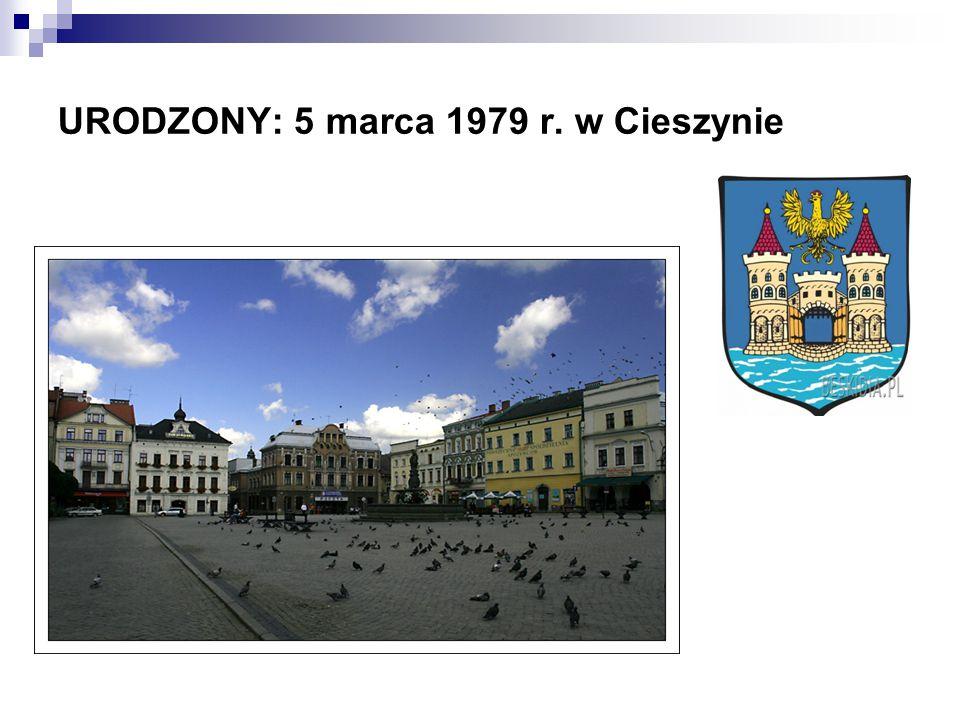 URODZONY: 5 marca 1979 r. w Cieszynie
